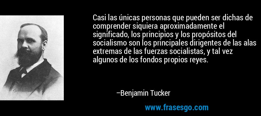 Casi las únicas personas que pueden ser dichas de comprender siquiera aproximadamente el significado, los principios y los propósitos del socialismo son los principales dirigentes de las alas extremas de las fuerzas socialistas, y tal vez algunos de los fondos propios reyes. – Benjamin Tucker