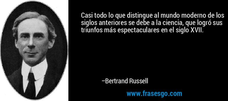 Casi todo lo que distingue al mundo moderno de los siglos anteriores se debe a la ciencia, que logró sus triunfos más espectaculares en el siglo XVII. – Bertrand Russell