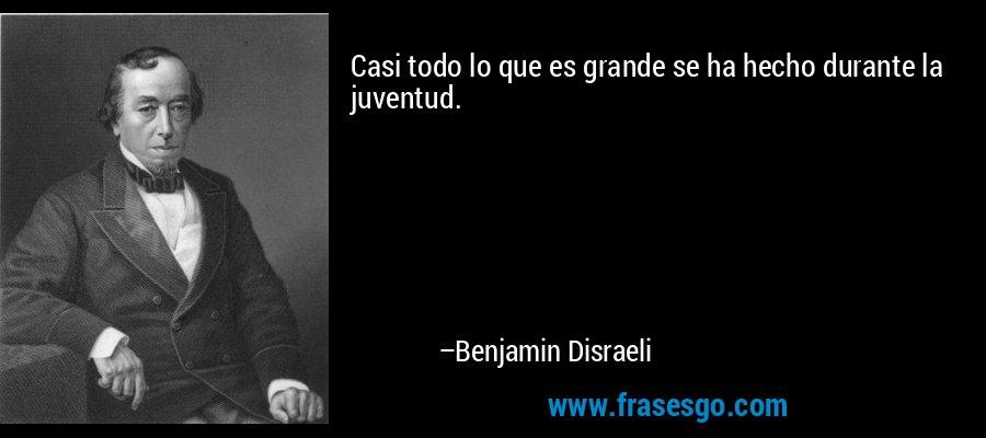 Casi todo lo que es grande se ha hecho durante la juventud. – Benjamin Disraeli
