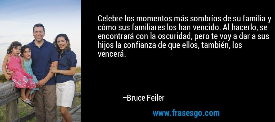 Celebre los momentos más sombríos de su familia y cómo sus familiares los han vencido. Al hacerlo, se encontrará con la oscuridad, pero te voy a dar a sus hijos la confianza de que ellos, también, los vencerá. – Bruce Feiler