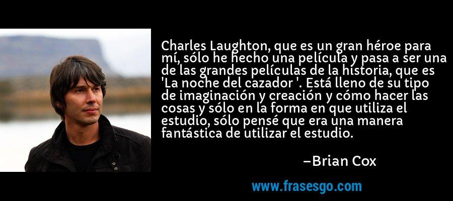 Charles Laughton, que es un gran héroe para mí, sólo he hecho una película y pasa a ser una de las grandes películas de la historia, que es 'La noche del cazador '. Está lleno de su tipo de imaginación y creación y cómo hacer las cosas y sólo en la forma en que utiliza el estudio, sólo pensé que era una manera fantástica de utilizar el estudio. – Brian Cox