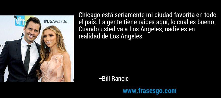 Chicago está seriamente mi ciudad favorita en todo el país. La gente tiene raíces aquí, lo cual es bueno. Cuando usted va a Los Angeles, nadie es en realidad de Los Angeles. – Bill Rancic