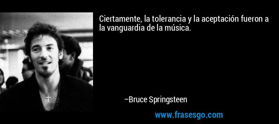 Ciertamente, la tolerancia y la aceptación fueron a la vanguardia de la música. – Bruce Springsteen
