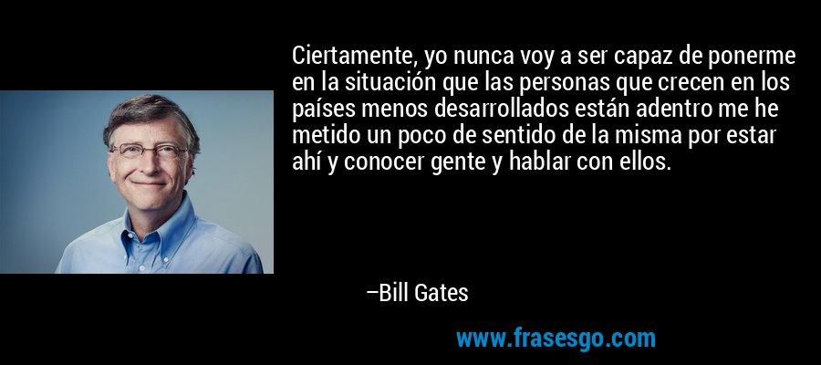 Ciertamente, yo nunca voy a ser capaz de ponerme en la situación que las personas que crecen en los países menos desarrollados están adentro me he metido un poco de sentido de la misma por estar ahí y conocer gente y hablar con ellos. – Bill Gates