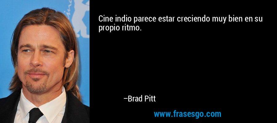 Cine indio parece estar creciendo muy bien en su propio ritmo. – Brad Pitt