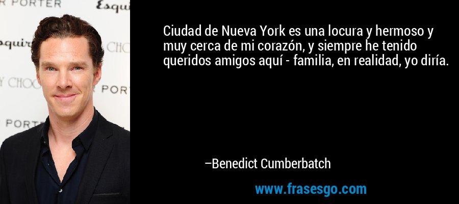 Ciudad de Nueva York es una locura y hermoso y muy cerca de mi corazón, y siempre he tenido queridos amigos aquí - familia, en realidad, yo diría. – Benedict Cumberbatch