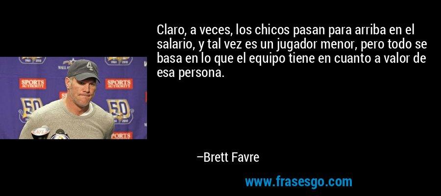 Claro, a veces, los chicos pasan para arriba en el salario, y tal vez es un jugador menor, pero todo se basa en lo que el equipo tiene en cuanto a valor de esa persona. – Brett Favre