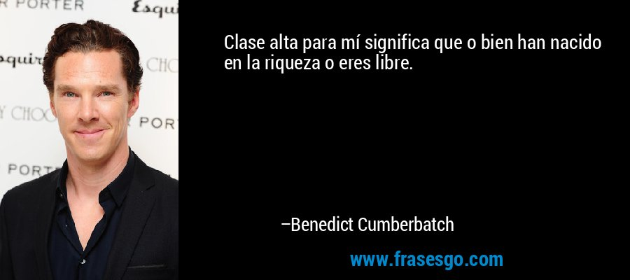 Clase alta para mí significa que o bien han nacido en la riqueza o eres libre. – Benedict Cumberbatch