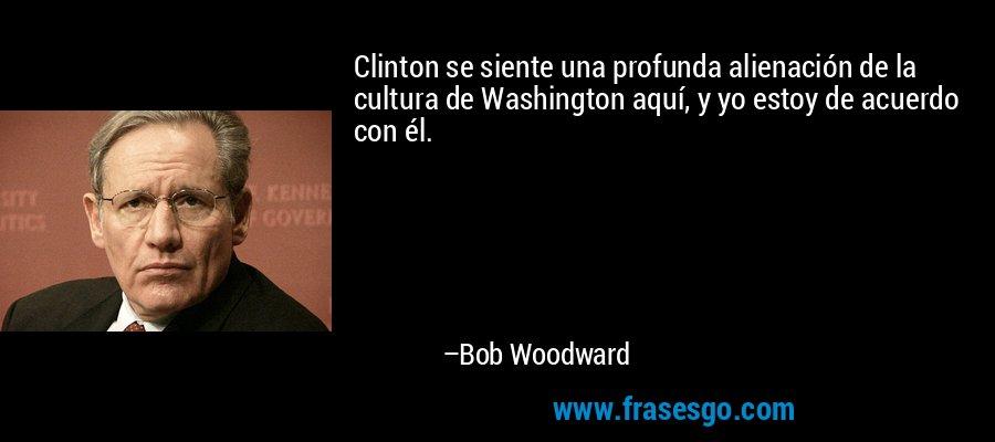 Clinton se siente una profunda alienación de la cultura de Washington aquí, y yo estoy de acuerdo con él. – Bob Woodward