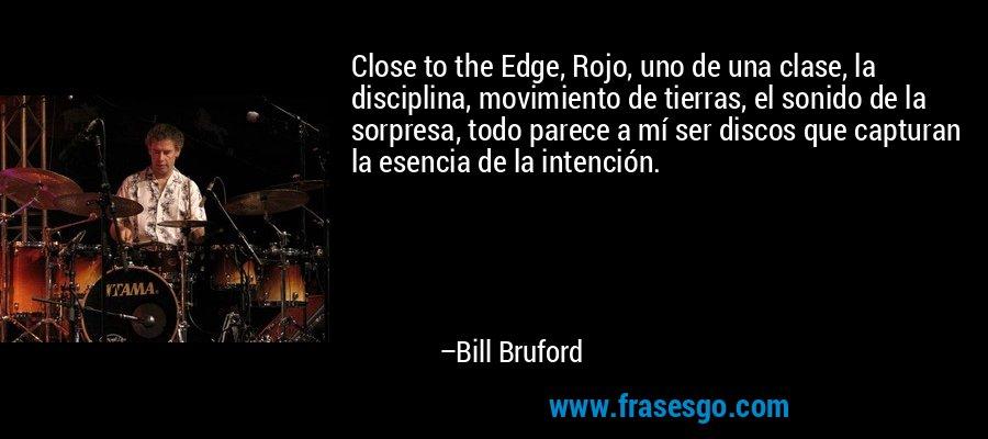 Close to the Edge, Rojo, uno de una clase, la disciplina, movimiento de tierras, el sonido de la sorpresa, todo parece a mí ser discos que capturan la esencia de la intención. – Bill Bruford