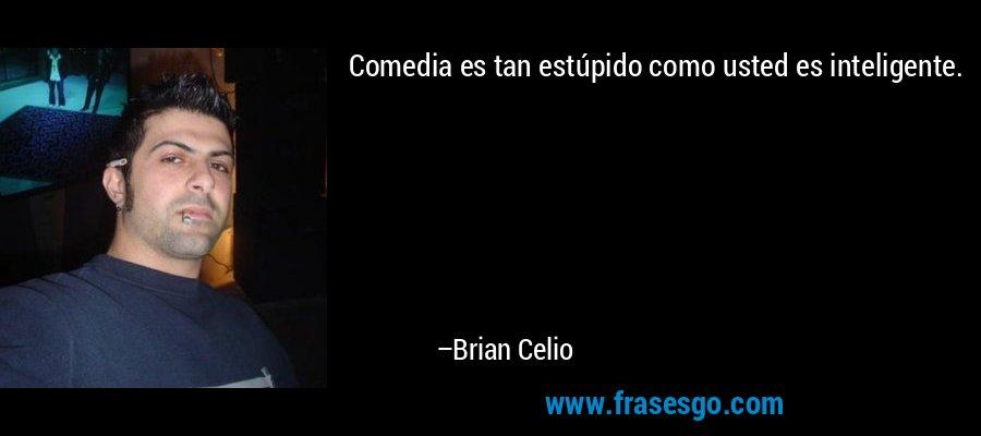 Comedia es tan estúpido como usted es inteligente. – Brian Celio