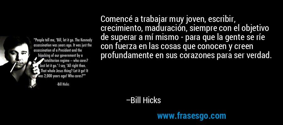 Comencé a trabajar muy joven, escribir, crecimiento, maduración, siempre con el objetivo de superar a mí mismo - para que la gente se ríe con fuerza en las cosas que conocen y creen profundamente en sus corazones para ser verdad. – Bill Hicks
