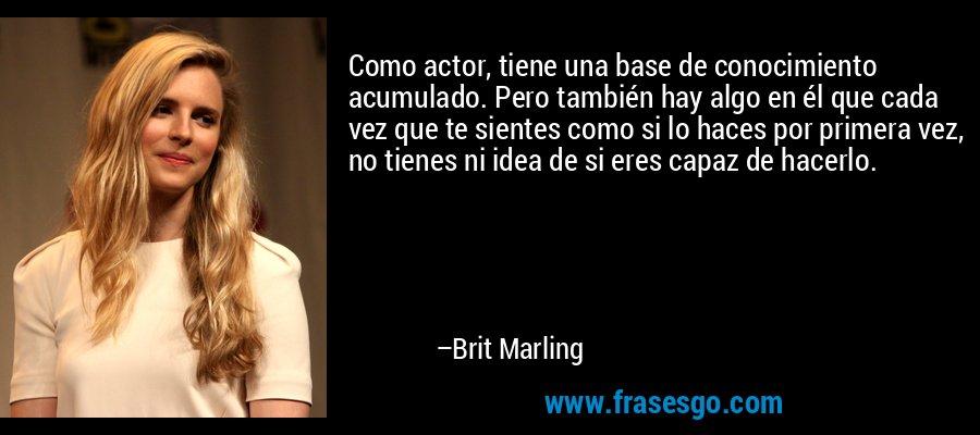Como actor, tiene una base de conocimiento acumulado. Pero también hay algo en él que cada vez que te sientes como si lo haces por primera vez, no tienes ni idea de si eres capaz de hacerlo. – Brit Marling