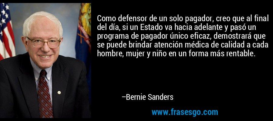 Como defensor de un solo pagador, creo que al final del día, si un Estado va hacia adelante y pasó un programa de pagador único eficaz, demostrará que se puede brindar atención médica de calidad a cada hombre, mujer y niño en un forma más rentable. – Bernie Sanders