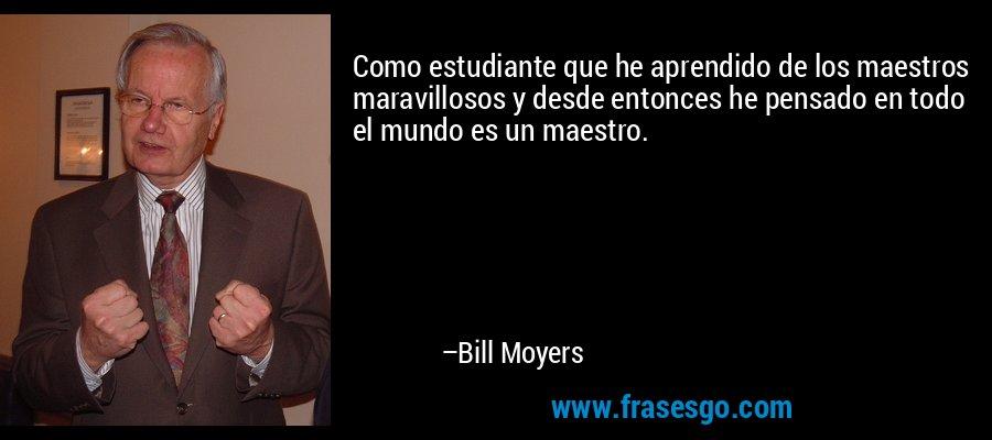 Como estudiante que he aprendido de los maestros maravillosos y desde entonces he pensado en todo el mundo es un maestro. – Bill Moyers