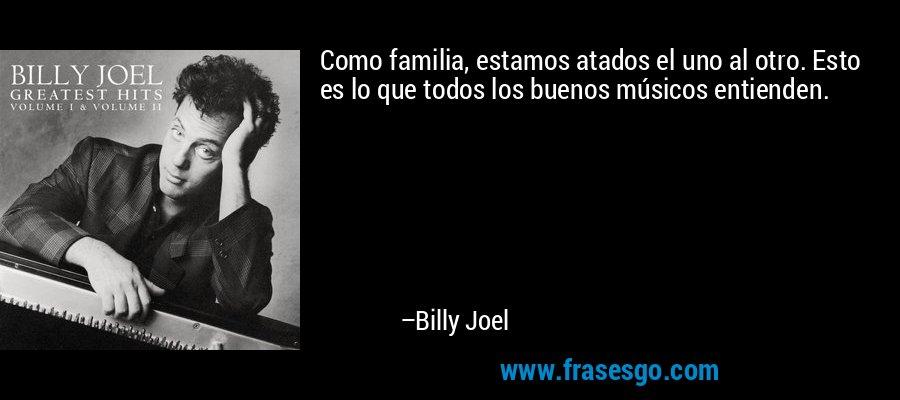 Como familia, estamos atados el uno al otro. Esto es lo que todos los buenos músicos entienden. – Billy Joel