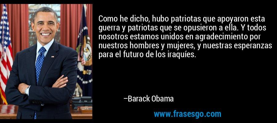 Como he dicho, hubo patriotas que apoyaron esta guerra y patriotas que se opusieron a ella. Y todos nosotros estamos unidos en agradecimiento por nuestros hombres y mujeres, y nuestras esperanzas para el futuro de los iraquíes. – Barack Obama