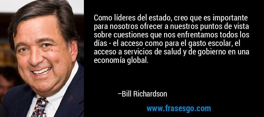 Como líderes del estado, creo que es importante para nosotros ofrecer a nuestros puntos de vista sobre cuestiones que nos enfrentamos todos los días - el acceso como para el gasto escolar, el acceso a servicios de salud y de gobierno en una economía global. – Bill Richardson