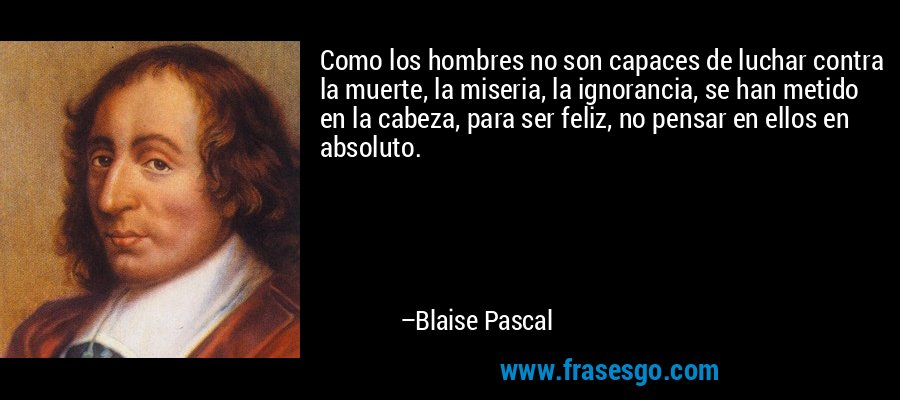 Como los hombres no son capaces de luchar contra la muerte, la miseria, la ignorancia, se han metido en la cabeza, para ser feliz, no pensar en ellos en absoluto. – Blaise Pascal