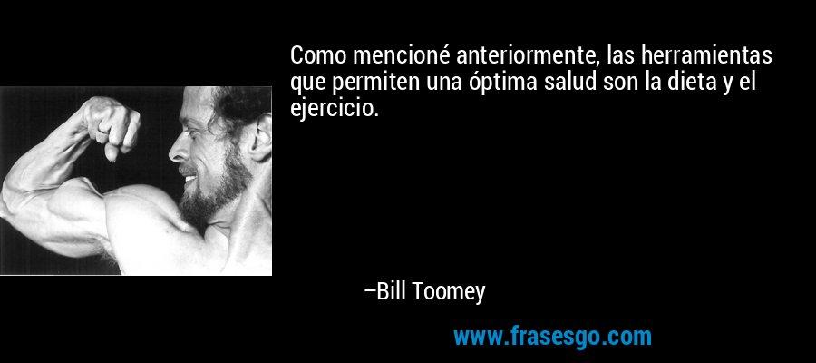 Como mencioné anteriormente, las herramientas que permiten una óptima salud son la dieta y el ejercicio. – Bill Toomey