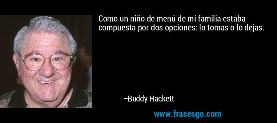 Como un niño de menú de mi familia estaba compuesta por dos opciones: lo tomas o lo dejas. – Buddy Hackett