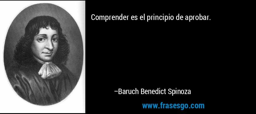 Comprender es el principio de aprobar. – Baruch Benedict Spinoza