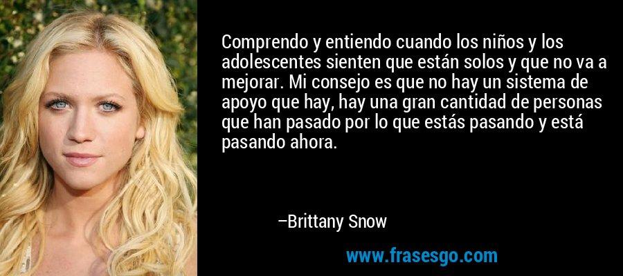 Comprendo y entiendo cuando los niños y los adolescentes sienten que están solos y que no va a mejorar. Mi consejo es que no hay un sistema de apoyo que hay, hay una gran cantidad de personas que han pasado por lo que estás pasando y está pasando ahora. – Brittany Snow