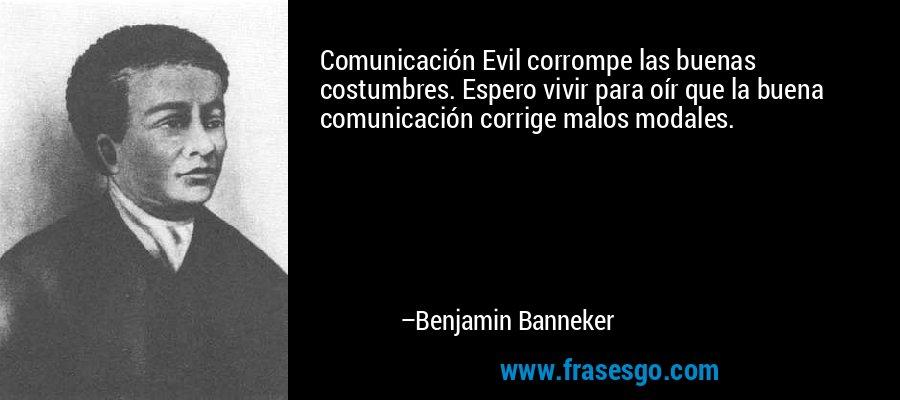 Comunicación Evil corrompe las buenas costumbres. Espero vivir para oír que la buena comunicación corrige malos modales. – Benjamin Banneker