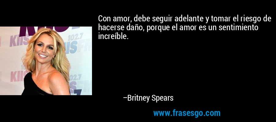 Con amor, debe seguir adelante y tomar el riesgo de hacerse daño, porque el amor es un sentimiento increíble. – Britney Spears