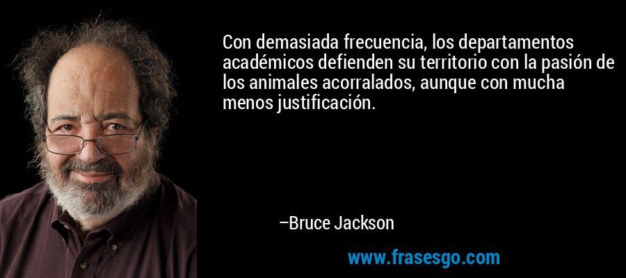 Con demasiada frecuencia, los departamentos académicos defienden su territorio con la pasión de los animales acorralados, aunque con mucha menos justificación. – Bruce Jackson
