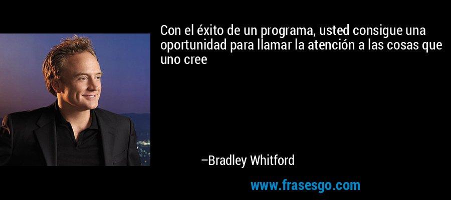 Con el éxito de un programa, usted consigue una oportunidad para llamar la atención a las cosas que uno cree – Bradley Whitford