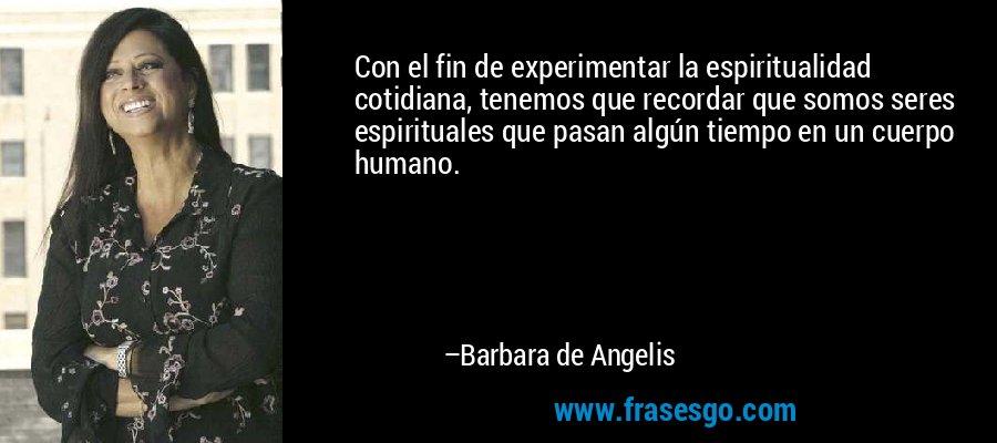 Con el fin de experimentar la espiritualidad cotidiana, tenemos que recordar que somos seres espirituales que pasan algún tiempo en un cuerpo humano. – Barbara de Angelis