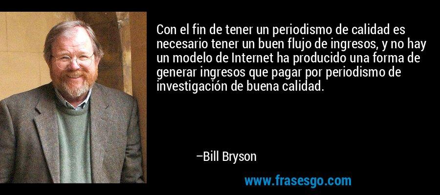 Con el fin de tener un periodismo de calidad es necesario tener un buen flujo de ingresos, y no hay un modelo de Internet ha producido una forma de generar ingresos que pagar por periodismo de investigación de buena calidad. – Bill Bryson