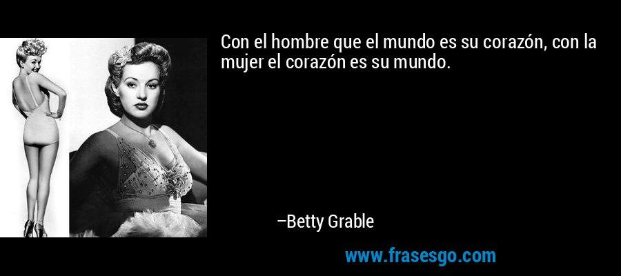 Con el hombre que el mundo es su corazón, con la mujer el corazón es su mundo. – Betty Grable