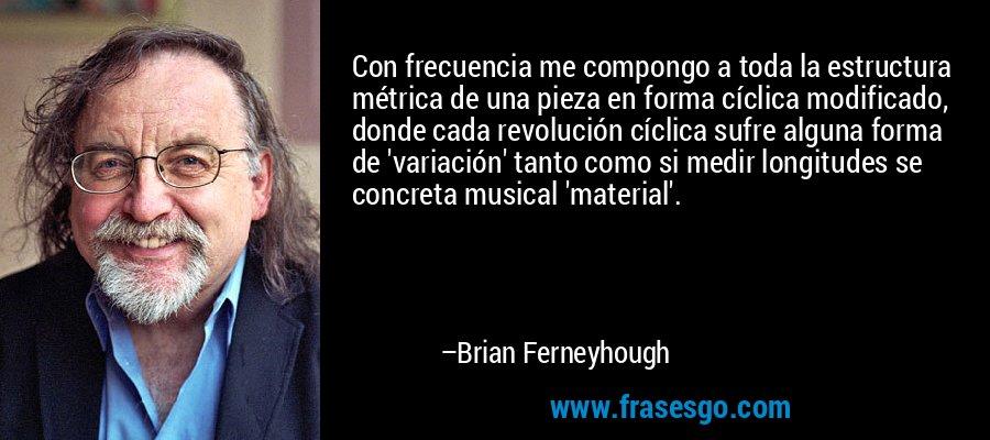 Con frecuencia me compongo a toda la estructura métrica de una pieza en forma cíclica modificado, donde cada revolución cíclica sufre alguna forma de 'variación' tanto como si medir longitudes se concreta musical 'material'. – Brian Ferneyhough