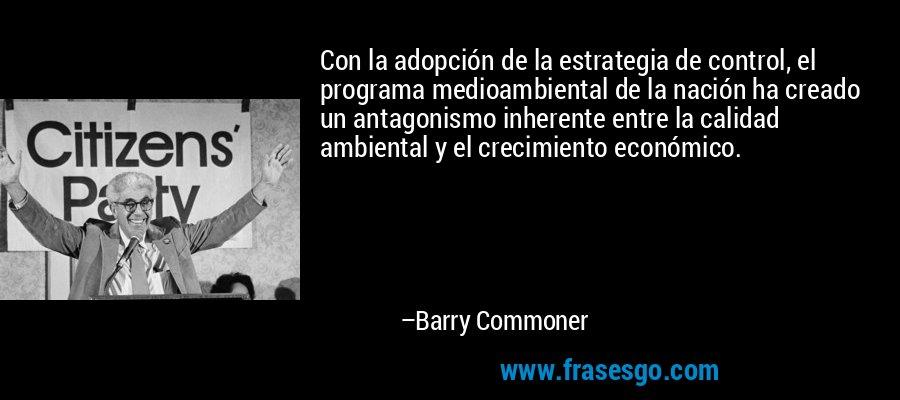 Con la adopción de la estrategia de control, el programa medioambiental de la nación ha creado un antagonismo inherente entre la calidad ambiental y el crecimiento económico. – Barry Commoner