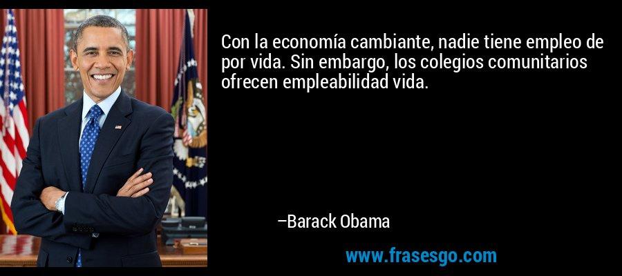 Con la economía cambiante, nadie tiene empleo de por vida. Sin embargo, los colegios comunitarios ofrecen empleabilidad vida. – Barack Obama