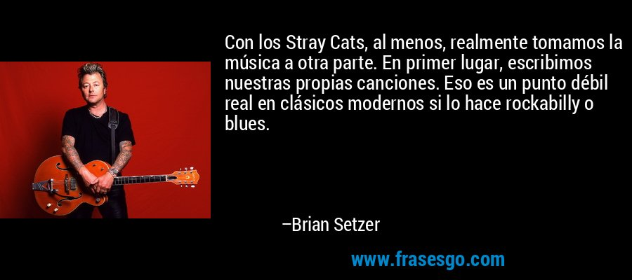 Con los Stray Cats, al menos, realmente tomamos la música a otra parte. En primer lugar, escribimos nuestras propias canciones. Eso es un punto débil real en clásicos modernos si lo hace rockabilly o blues. – Brian Setzer