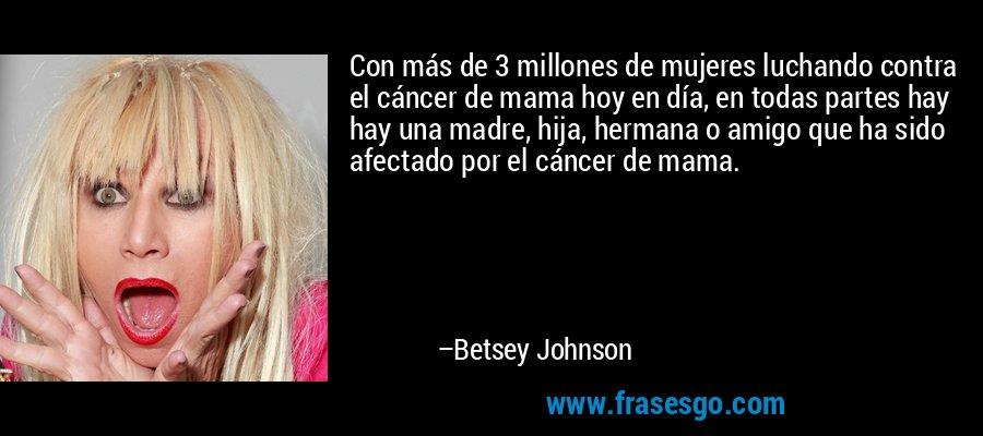 Con más de 3 millones de mujeres luchando contra el cáncer de mama hoy en día, en todas partes hay hay una madre, hija, hermana o amigo que ha sido afectado por el cáncer de mama. – Betsey Johnson