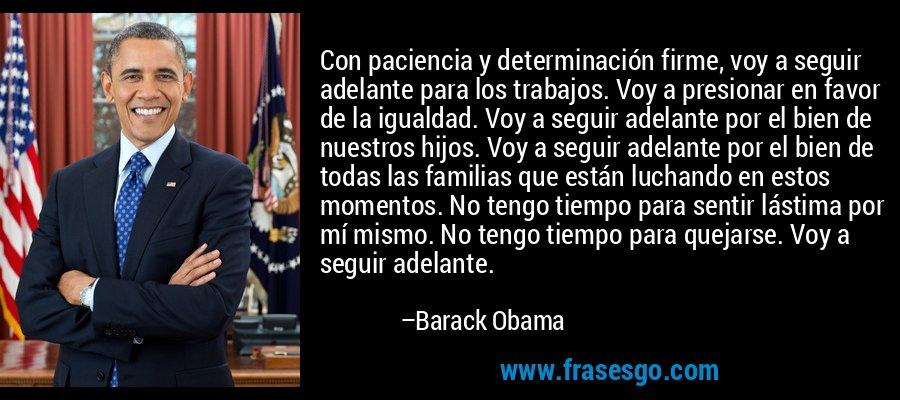 Con paciencia y determinación firme, voy a seguir adelante para los trabajos. Voy a presionar en favor de la igualdad. Voy a seguir adelante por el bien de nuestros hijos. Voy a seguir adelante por el bien de todas las familias que están luchando en estos momentos. No tengo tiempo para sentir lástima por mí mismo. No tengo tiempo para quejarse. Voy a seguir adelante. – Barack Obama