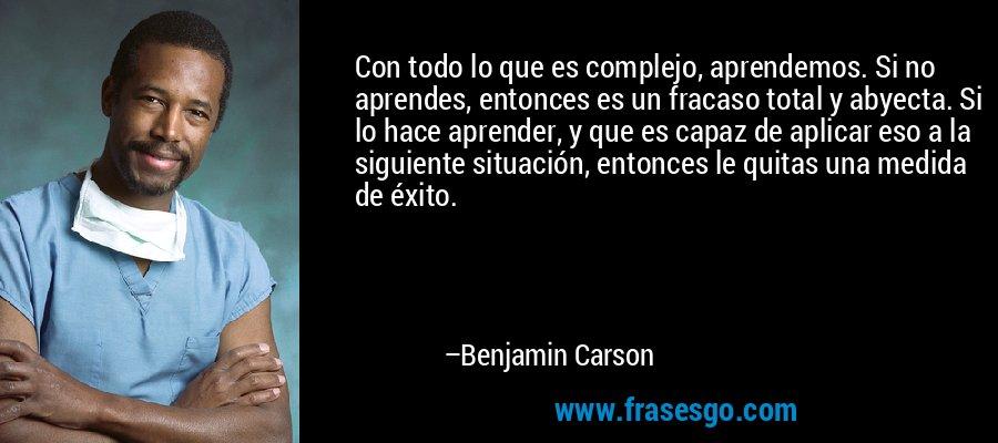 Con todo lo que es complejo, aprendemos. Si no aprendes, entonces es un fracaso total y abyecta. Si lo hace aprender, y que es capaz de aplicar eso a la siguiente situación, entonces le quitas una medida de éxito. – Benjamin Carson