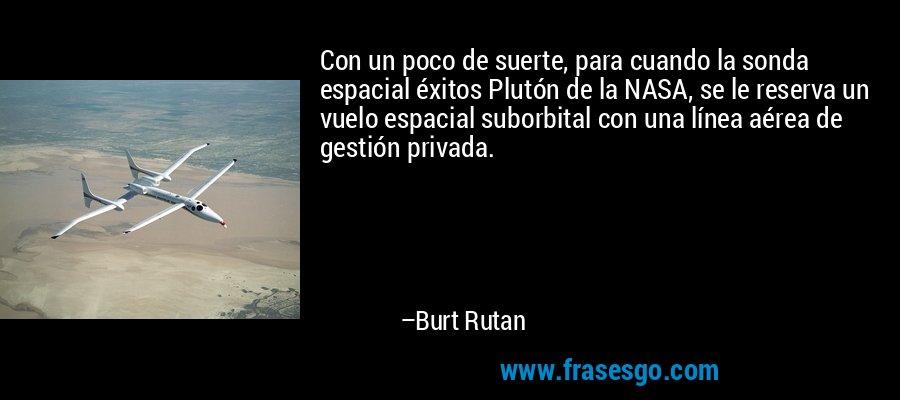 Con un poco de suerte, para cuando la sonda espacial éxitos Plutón de la NASA, se le reserva un vuelo espacial suborbital con una línea aérea de gestión privada. – Burt Rutan