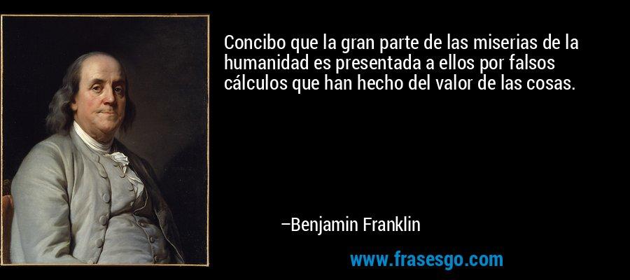 Concibo que la gran parte de las miserias de la humanidad es presentada a ellos por falsos cálculos que han hecho del valor de las cosas. – Benjamin Franklin