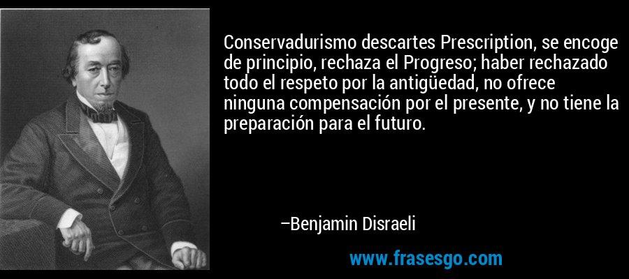 Conservadurismo descartes Prescription, se encoge de principio, rechaza el Progreso; haber rechazado todo el respeto por la antigüedad, no ofrece ninguna compensación por el presente, y no tiene la preparación para el futuro. – Benjamin Disraeli