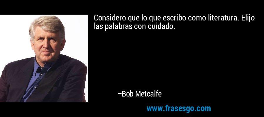 Considero que lo que escribo como literatura. Elijo las palabras con cuidado. – Bob Metcalfe