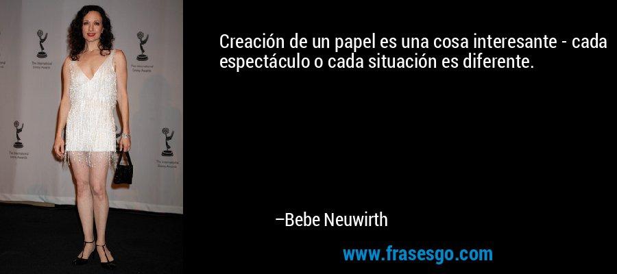 Creación de un papel es una cosa interesante - cada espectáculo o cada situación es diferente. – Bebe Neuwirth