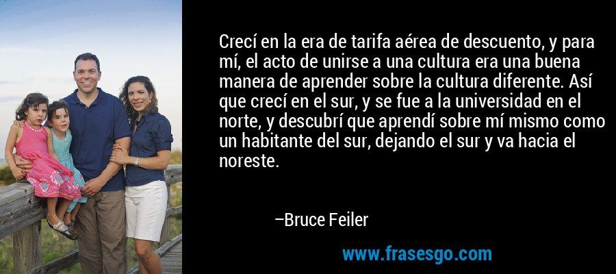 Crecí en la era de tarifa aérea de descuento, y para mí, el acto de unirse a una cultura era una buena manera de aprender sobre la cultura diferente. Así que crecí en el sur, y se fue a la universidad en el norte, y descubrí que aprendí sobre mí mismo como un habitante del sur, dejando el sur y va hacia el noreste. – Bruce Feiler
