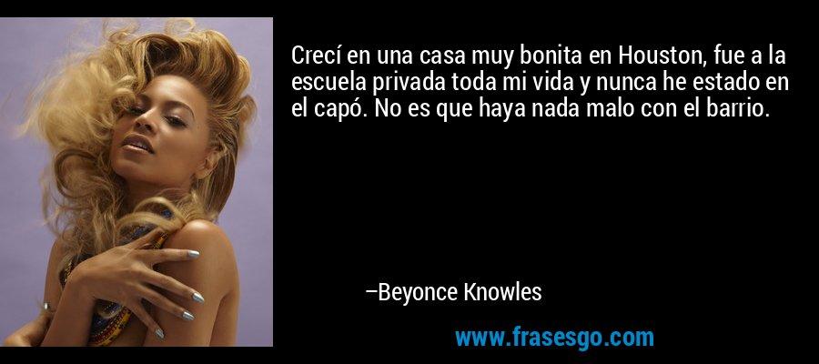 Crecí en una casa muy bonita en Houston, fue a la escuela privada toda mi vida y nunca he estado en el capó. No es que haya nada malo con el barrio. – Beyonce Knowles