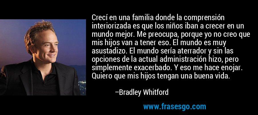 Crecí en una familia donde la comprensión interiorizada es que los niños iban a crecer en un mundo mejor. Me preocupa, porque yo no creo que mis hijos van a tener eso. El mundo es muy asustadizo. El mundo sería aterrador y sin las opciones de la actual administración hizo, pero simplemente exacerbado. Y eso me hace enojar. Quiero que mis hijos tengan una buena vida. – Bradley Whitford