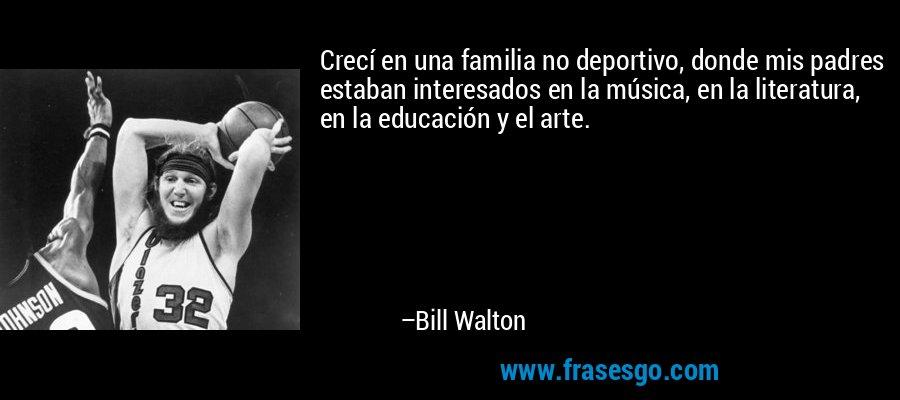Crecí en una familia no deportivo, donde mis padres estaban interesados en la música, en la literatura, en la educación y el arte. – Bill Walton